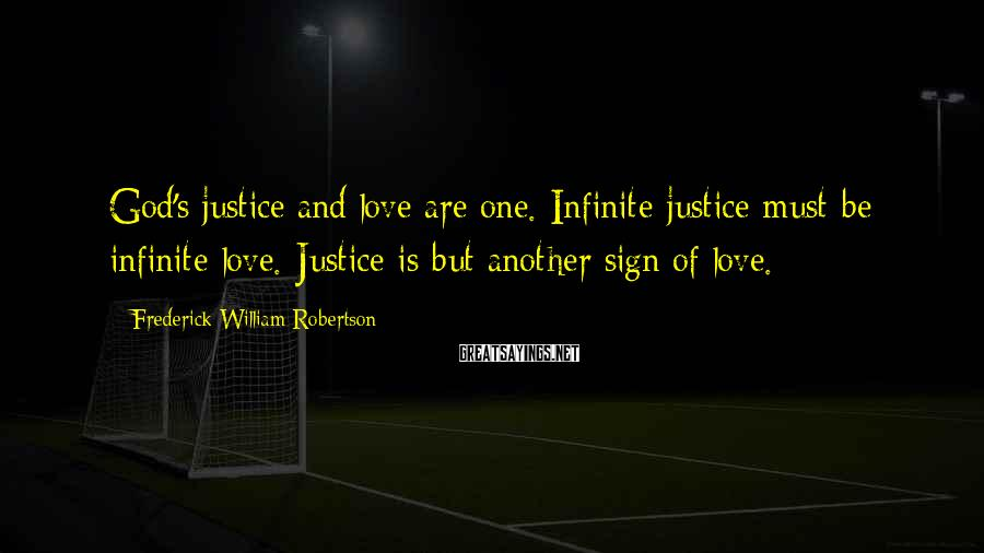 Frederick William Robertson Sayings: God's justice and love are one. Infinite justice must be infinite love. Justice is but