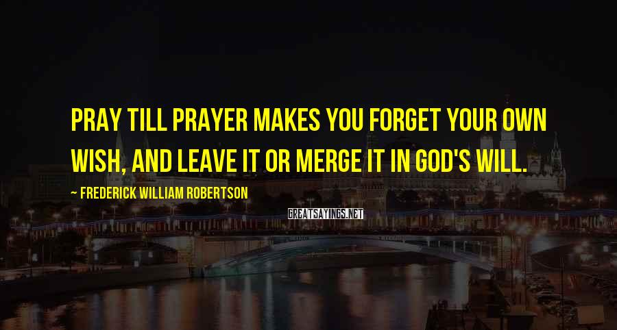 Frederick William Robertson Sayings: Pray till prayer makes you forget your own wish, and leave it or merge it