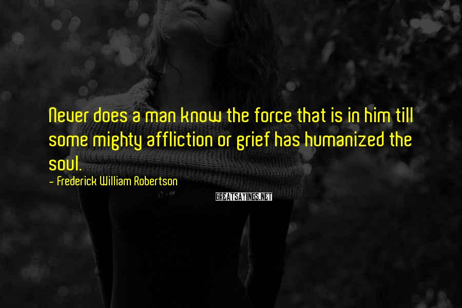 Frederick William Robertson Sayings: Never does a man know the force that is in him till some mighty affliction