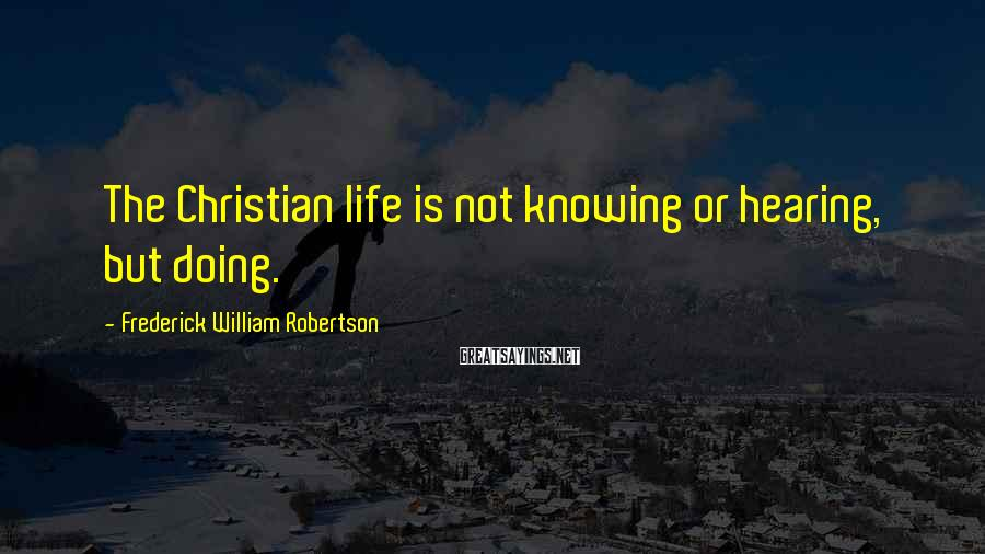 Frederick William Robertson Sayings: The Christian life is not knowing or hearing, but doing.