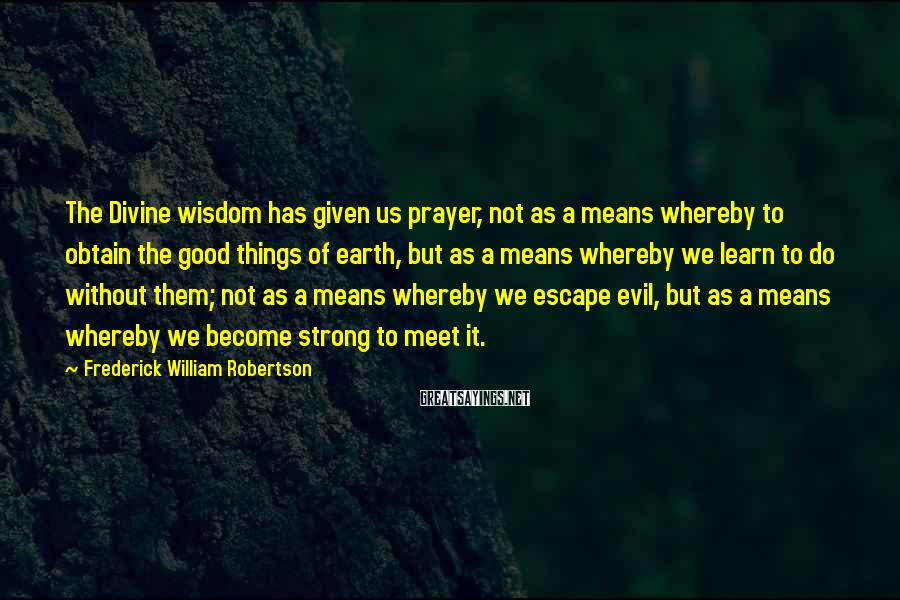 Frederick William Robertson Sayings: The Divine wisdom has given us prayer, not as a means whereby to obtain the