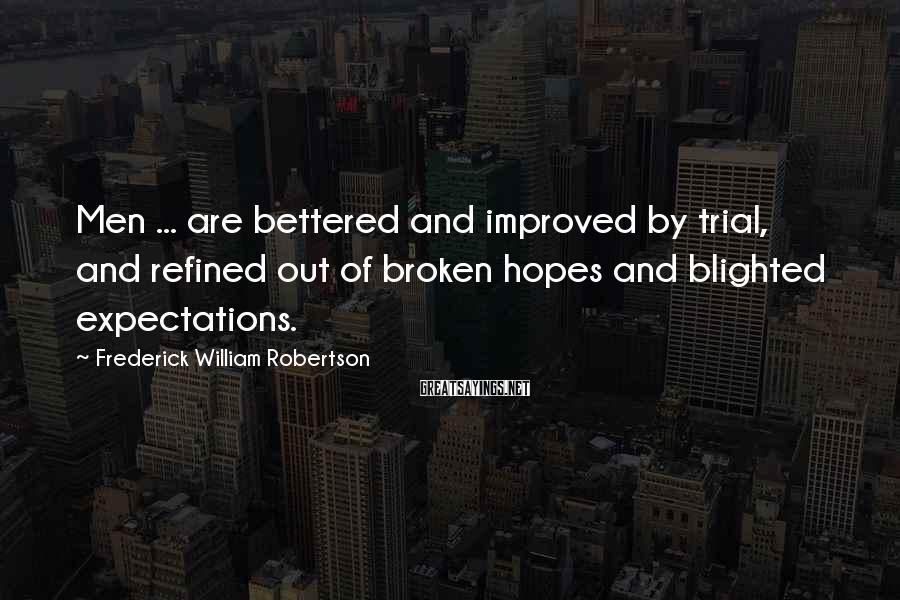 Frederick William Robertson Sayings: Men ... are bettered and improved by trial, and refined out of broken hopes and