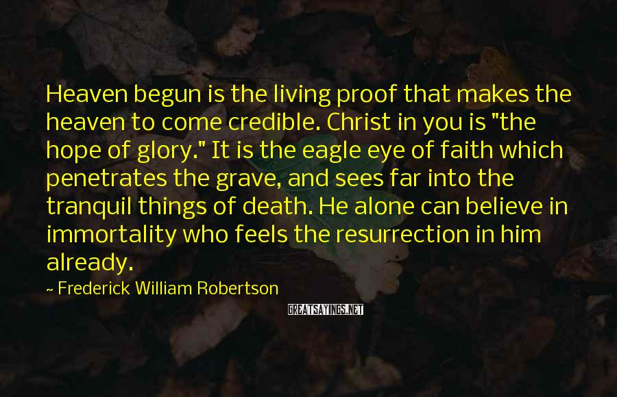Frederick William Robertson Sayings: Heaven begun is the living proof that makes the heaven to come credible. Christ in