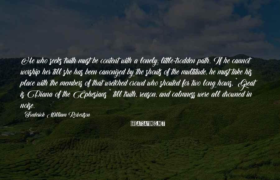 Frederick William Robertson Sayings: He who seeks truth must be content with a lonely, little-trodden path. If he cannot