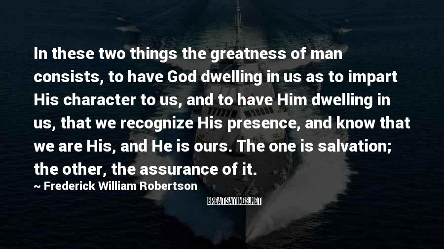 Frederick William Robertson Sayings: In these two things the greatness of man consists, to have God dwelling in us