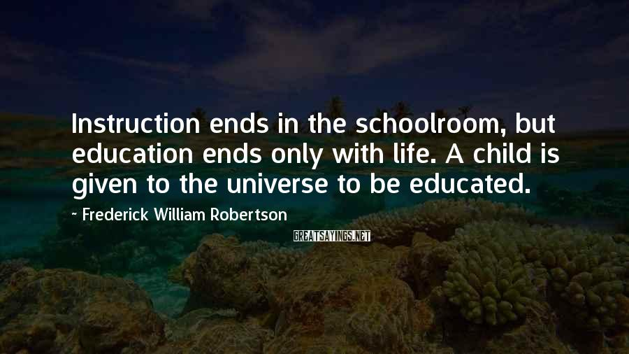 Frederick William Robertson Sayings: Instruction ends in the schoolroom, but education ends only with life. A child is given