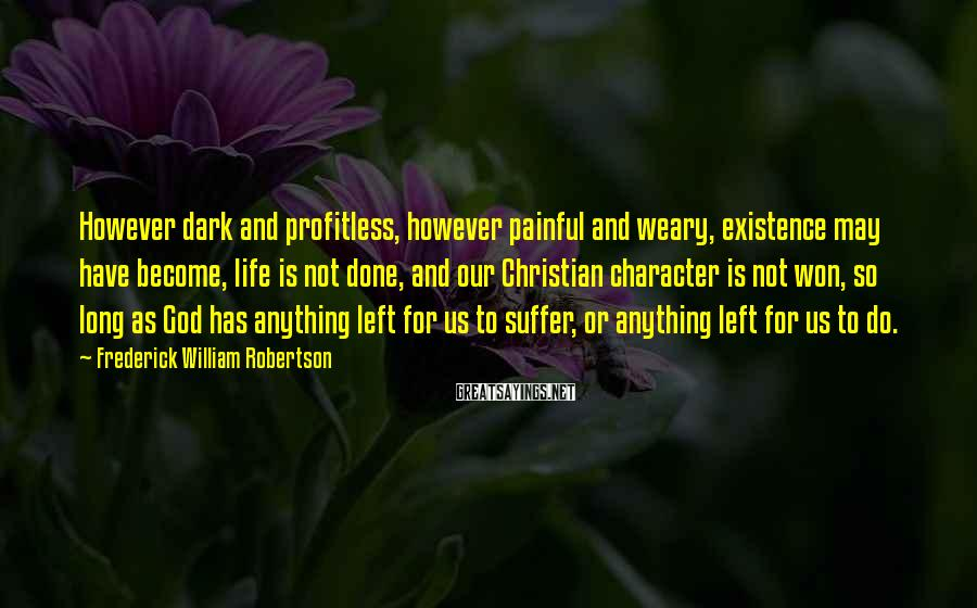 Frederick William Robertson Sayings: However dark and profitless, however painful and weary, existence may have become, life is not