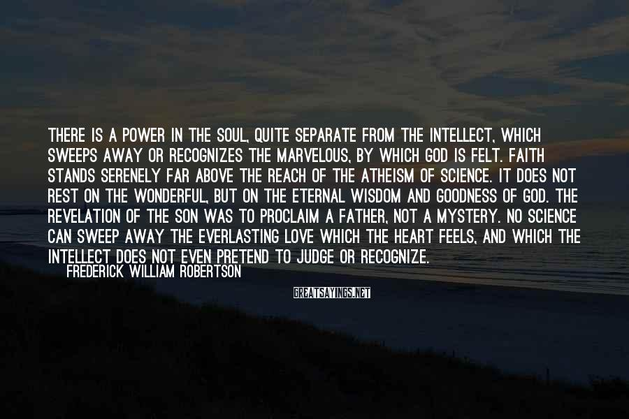 Frederick William Robertson Sayings: There is a power in the soul, quite separate from the intellect, which sweeps away