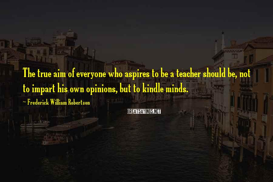 Frederick William Robertson Sayings: The true aim of everyone who aspires to be a teacher should be, not to