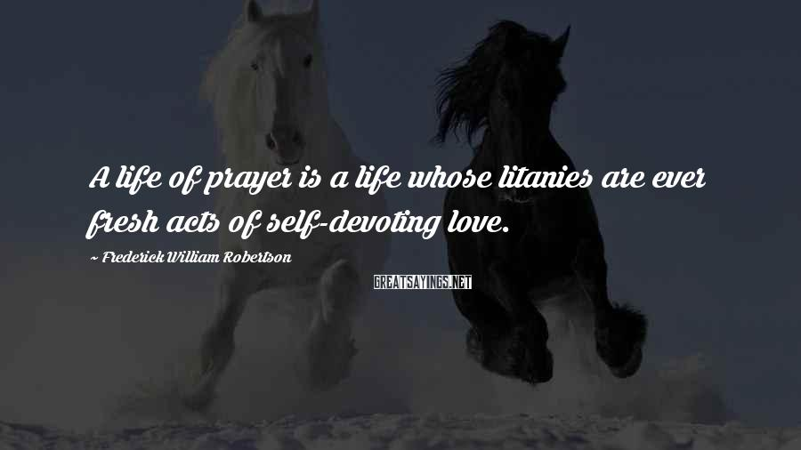 Frederick William Robertson Sayings: A life of prayer is a life whose litanies are ever fresh acts of self-devoting