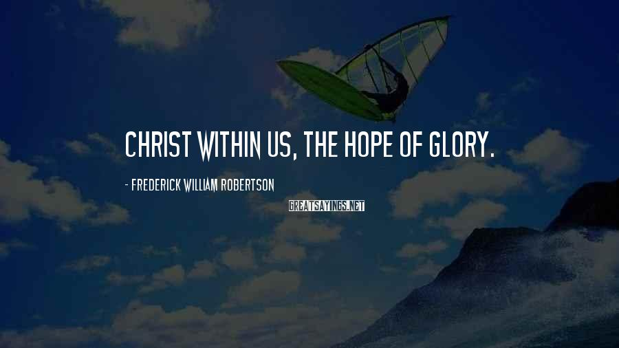 Frederick William Robertson Sayings: Christ within us, the hope of glory.