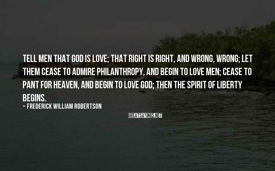 Frederick William Robertson Sayings: Tell men that God is love; that right is right, and wrong, wrong; let them
