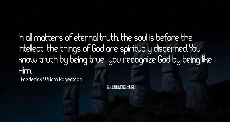 Frederick William Robertson Sayings: In all matters of eternal truth, the soul is before the intellect; the things of