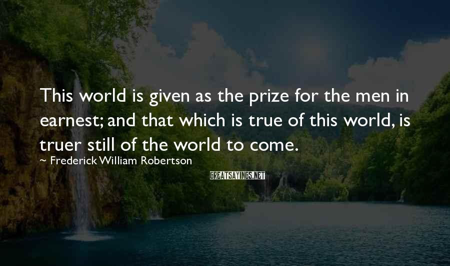 Frederick William Robertson Sayings: This world is given as the prize for the men in earnest; and that which