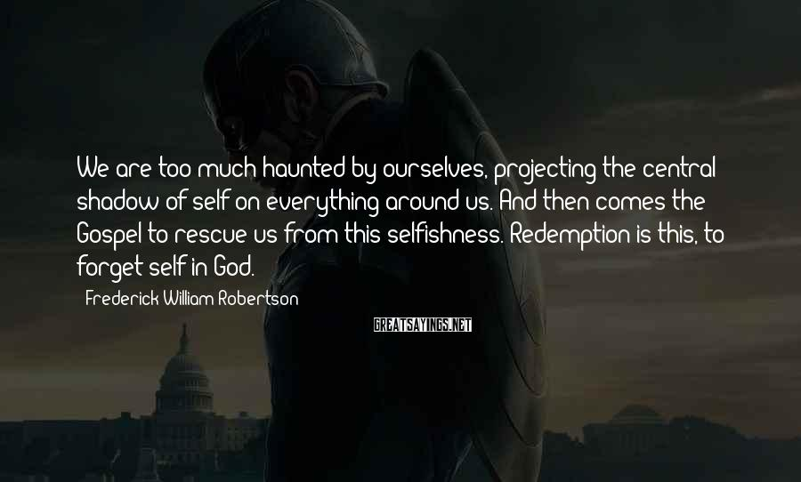 Frederick William Robertson Sayings: We are too much haunted by ourselves, projecting the central shadow of self on everything