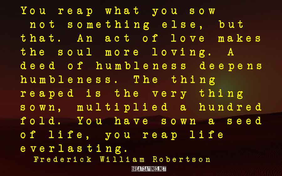 Frederick William Robertson Sayings: You reap what you sow - not something else, but that. An act of love
