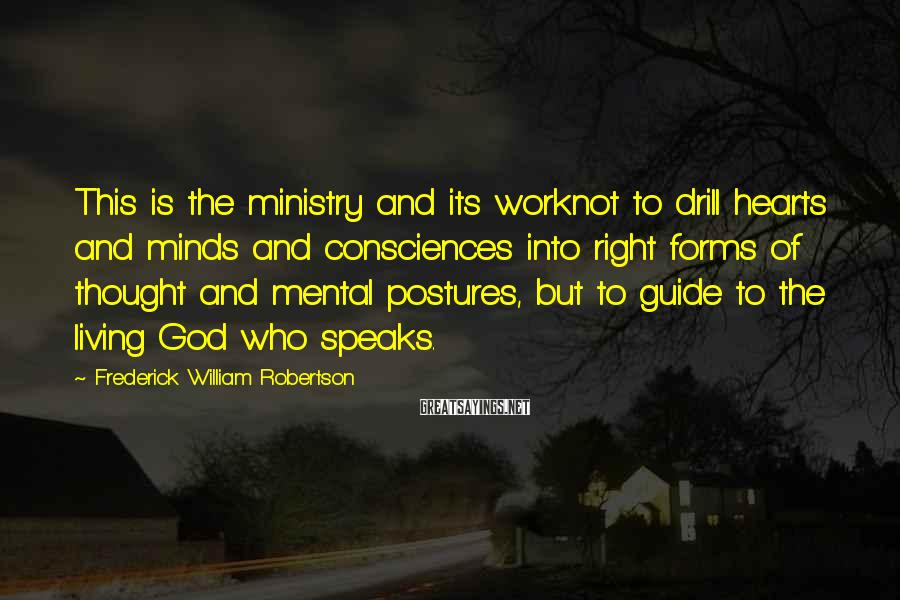 Frederick William Robertson Sayings: This is the ministry and its worknot to drill hearts and minds and consciences into