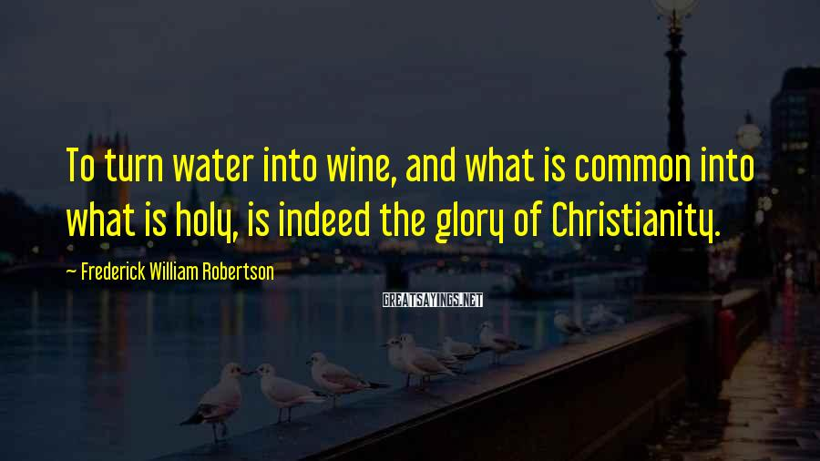 Frederick William Robertson Sayings: To turn water into wine, and what is common into what is holy, is indeed