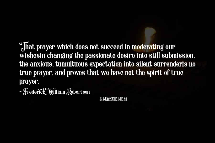Frederick William Robertson Sayings: That prayer which does not succeed in moderating our wishesin changing the passionate desire into