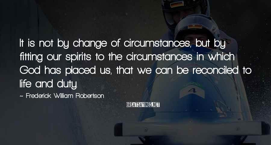 Frederick William Robertson Sayings: It is not by change of circumstances, but by fitting our spirits to the circumstances