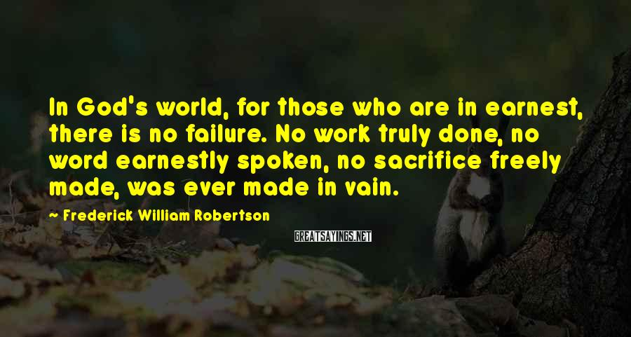 Frederick William Robertson Sayings: In God's world, for those who are in earnest, there is no failure. No work