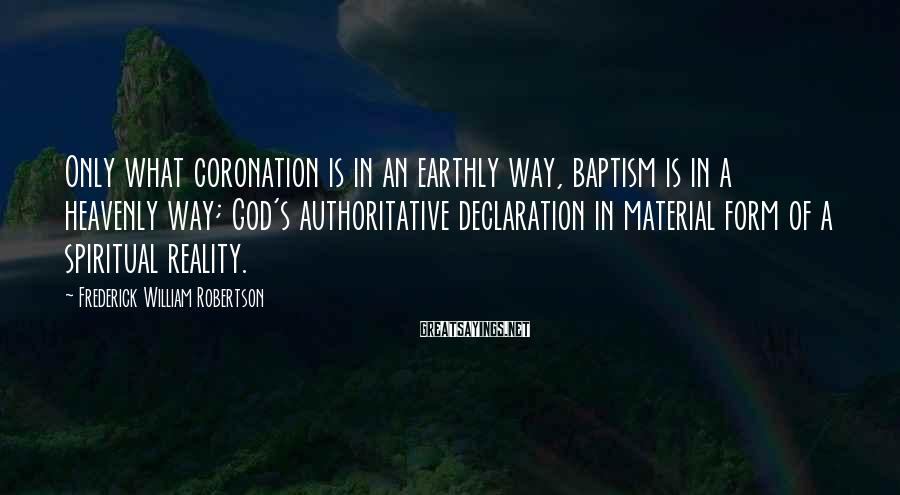 Frederick William Robertson Sayings: Only what coronation is in an earthly way, baptism is in a heavenly way; God's