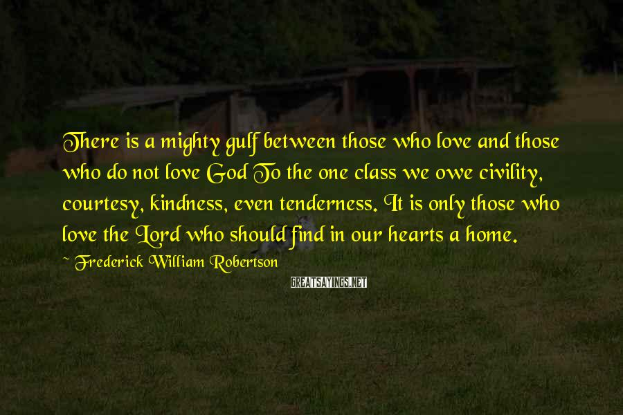 Frederick William Robertson Sayings: There is a mighty gulf between those who love and those who do not love