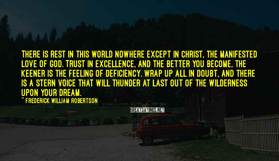 Frederick William Robertson Sayings: There is rest in this world nowhere except in Christ, the manifested love of God.