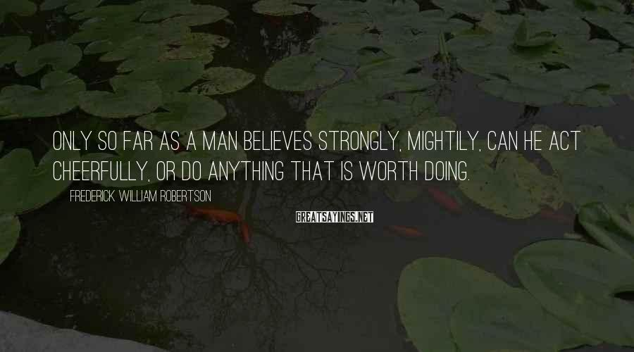Frederick William Robertson Sayings: Only so far as a man believes strongly, mightily, can he act cheerfully, or do
