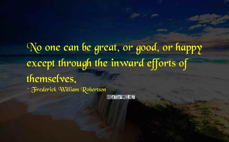 Frederick William Robertson Sayings: No one can be great, or good, or happy except through the inward efforts of