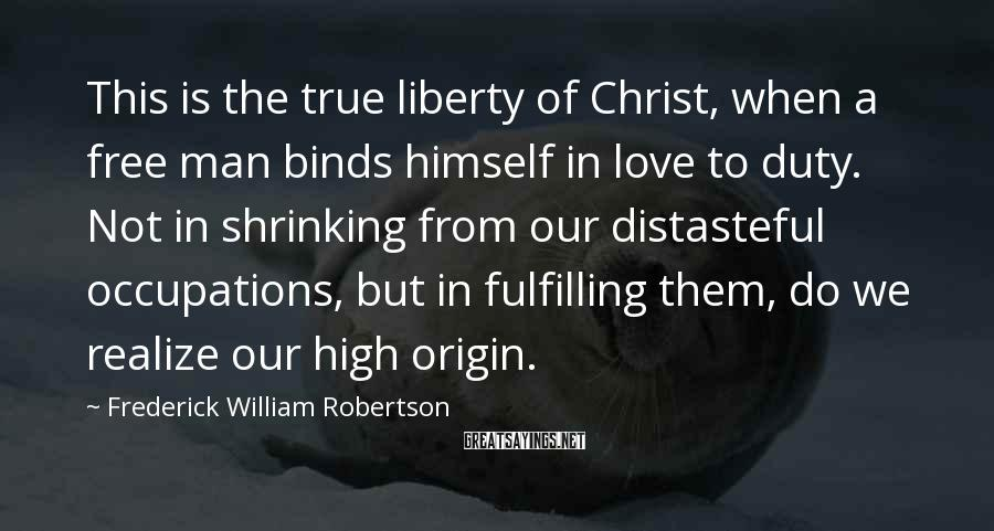 Frederick William Robertson Sayings: This is the true liberty of Christ, when a free man binds himself in love