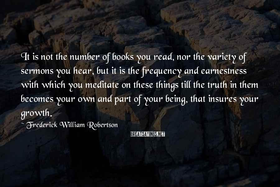 Frederick William Robertson Sayings: It is not the number of books you read, nor the variety of sermons you