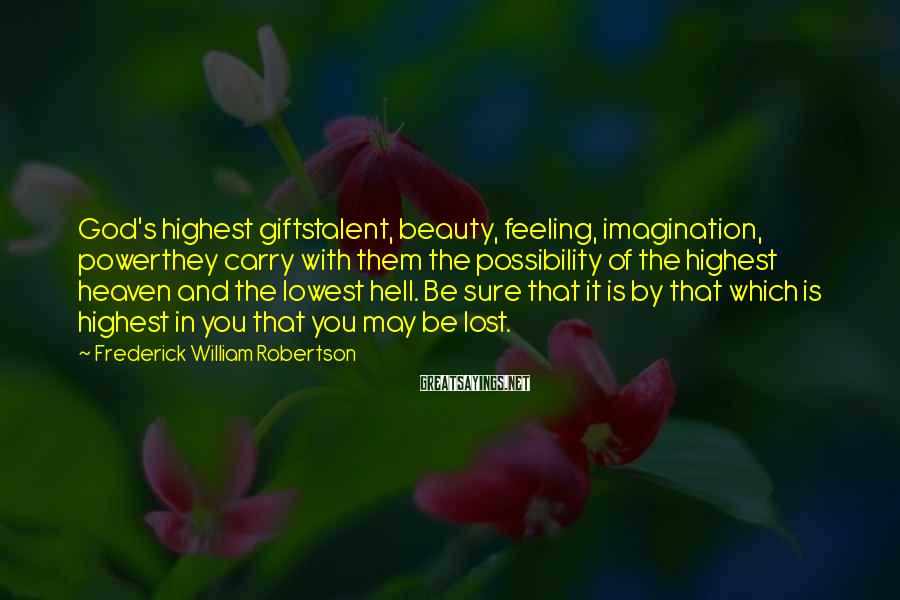 Frederick William Robertson Sayings: God's highest giftstalent, beauty, feeling, imagination, powerthey carry with them the possibility of the highest