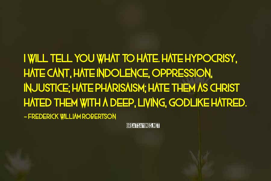 Frederick William Robertson Sayings: I will tell you what to hate. Hate hypocrisy, hate cant, hate indolence, oppression, injustice;