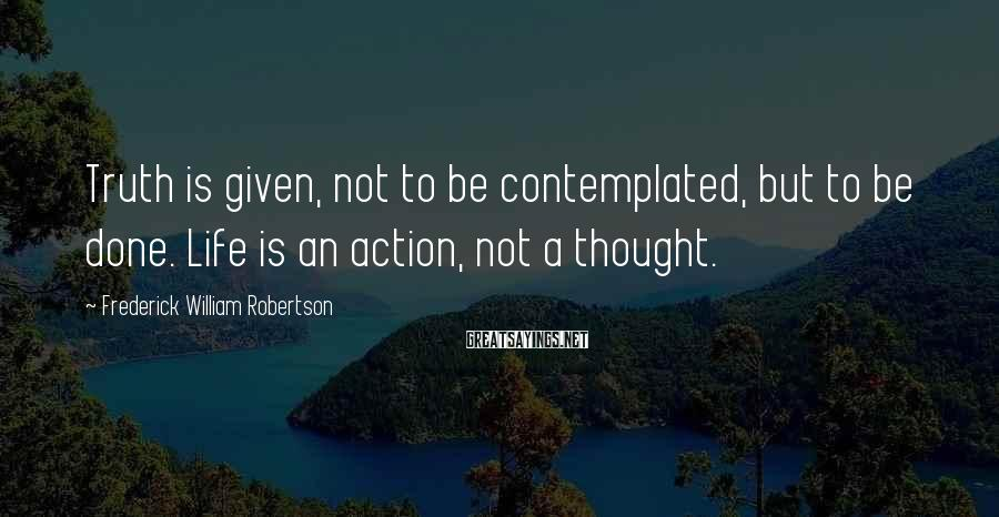 Frederick William Robertson Sayings: Truth is given, not to be contemplated, but to be done. Life is an action,