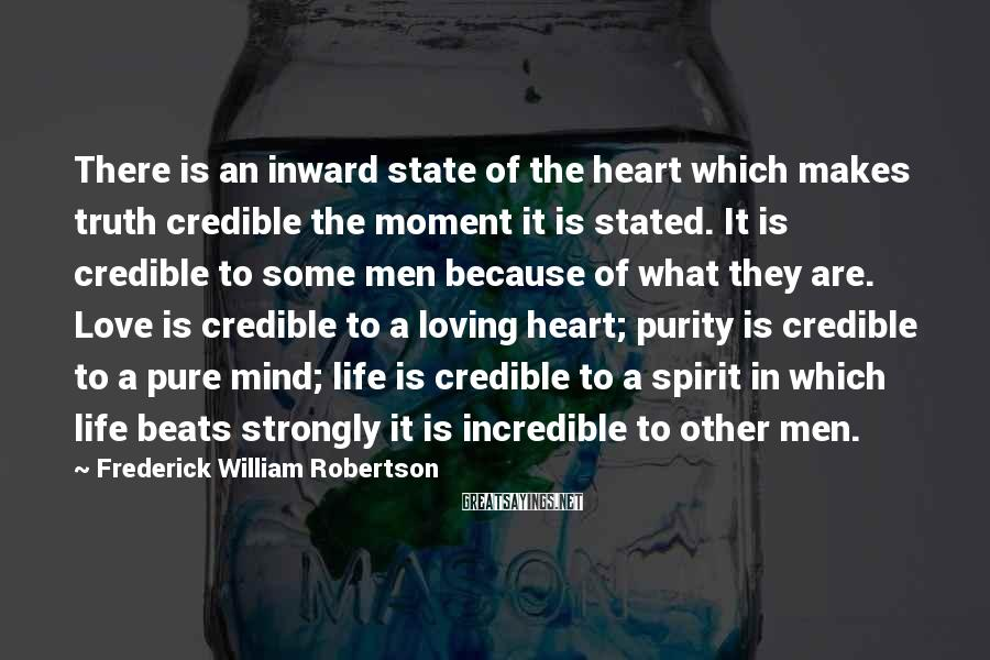 Frederick William Robertson Sayings: There is an inward state of the heart which makes truth credible the moment it