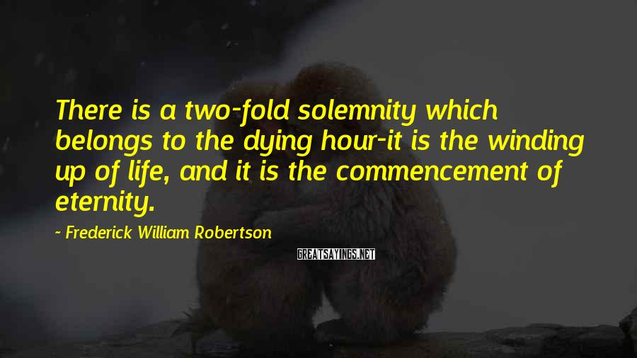 Frederick William Robertson Sayings: There is a two-fold solemnity which belongs to the dying hour-it is the winding up