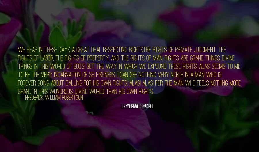 Frederick William Robertson Sayings: We hear in these days a great deal respecting rightsthe rights of private judgment, the