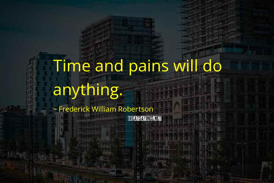 Frederick William Robertson Sayings: Time and pains will do anything.