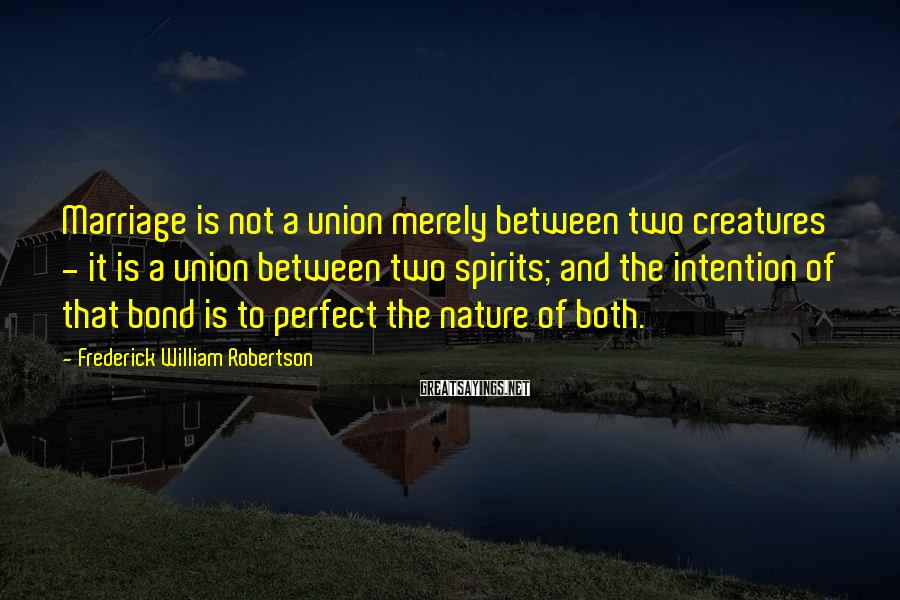Frederick William Robertson Sayings: Marriage is not a union merely between two creatures - it is a union between