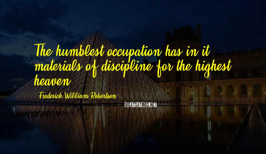 Frederick William Robertson Sayings: The humblest occupation has in it materials of discipline for the highest heaven.