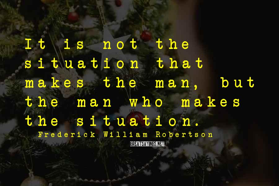 Frederick William Robertson Sayings: It is not the situation that makes the man, but the man who makes the