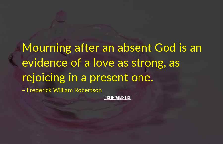 Frederick William Robertson Sayings: Mourning after an absent God is an evidence of a love as strong, as rejoicing