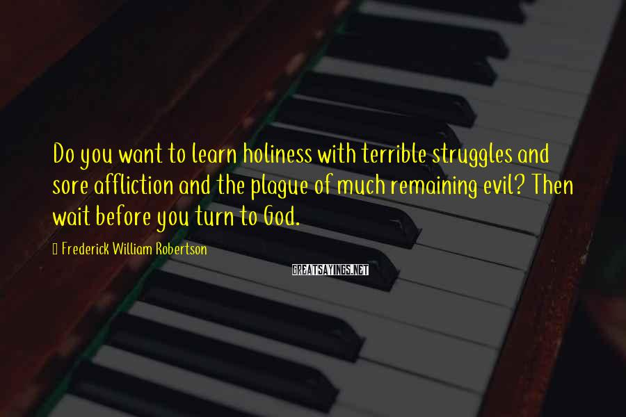 Frederick William Robertson Sayings: Do you want to learn holiness with terrible struggles and sore affliction and the plague