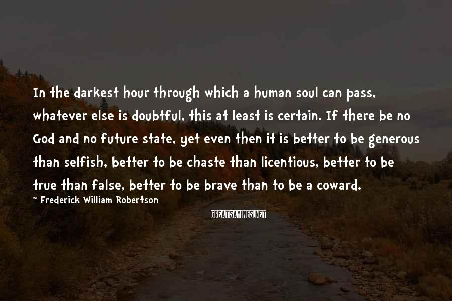 Frederick William Robertson Sayings: In the darkest hour through which a human soul can pass, whatever else is doubtful,