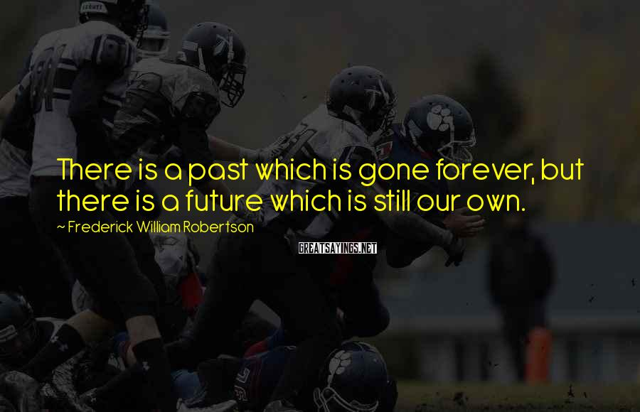 Frederick William Robertson Sayings: There is a past which is gone forever, but there is a future which is