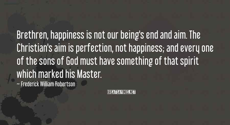 Frederick William Robertson Sayings: Brethren, happiness is not our being's end and aim. The Christian's aim is perfection, not