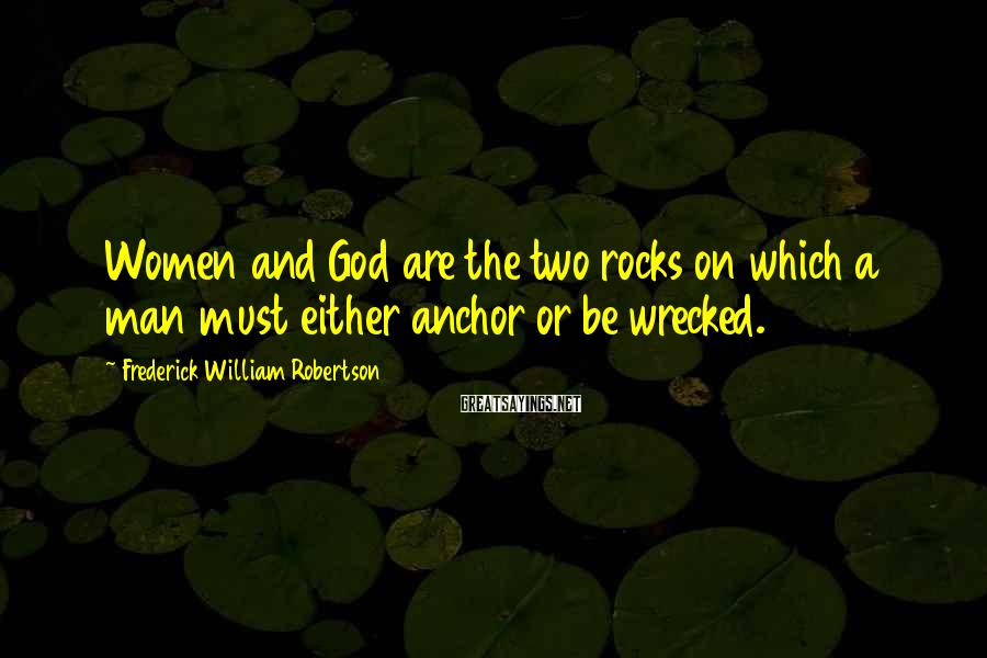 Frederick William Robertson Sayings: Women and God are the two rocks on which a man must either anchor or