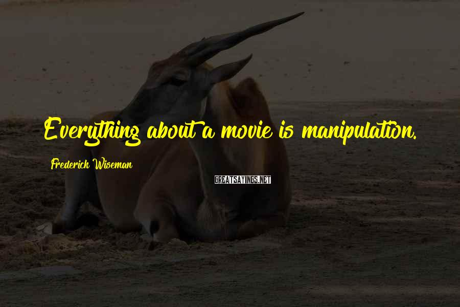 Frederick Wiseman Sayings: Everything about a movie is manipulation.