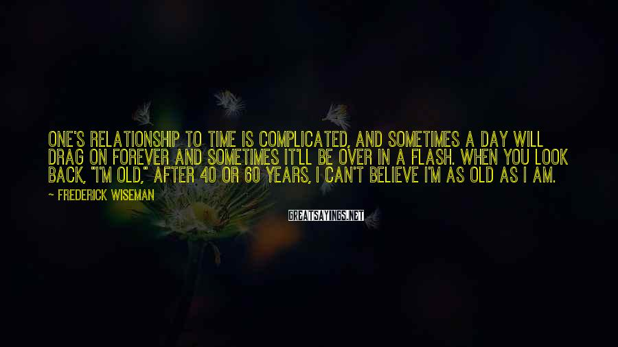 Frederick Wiseman Sayings: One's relationship to time is complicated, and sometimes a day will drag on forever and